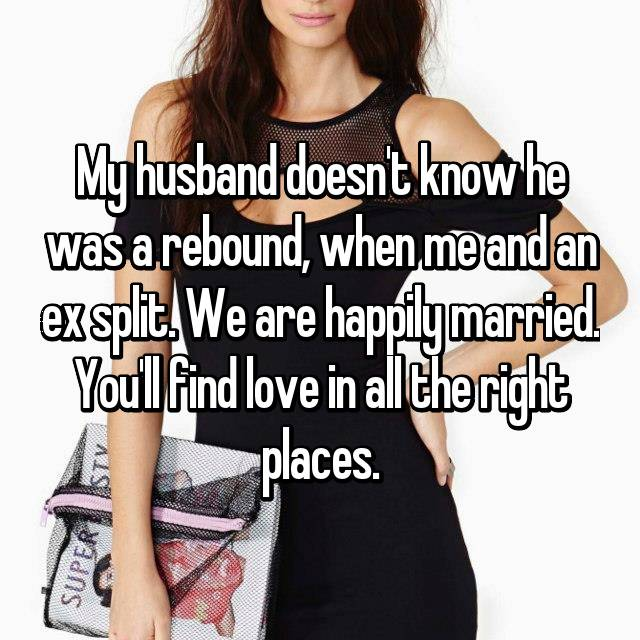 My husband doesn't know he was a rebound, when me and an ex split. We are happily married. You'll find love in all the right places.