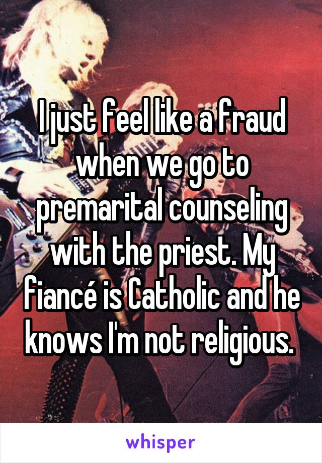 I just feel like a fraud when we go to premarital counseling with the priest. My fiancé is Catholic and he knows I'm not religious.