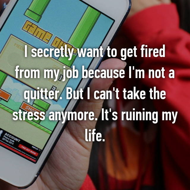 I secretly want to get fired from my job because I'm not a quitter. But I can't take the stress anymore. It's ruining my life.