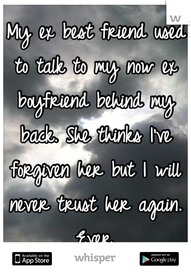 My ex best friend used to talk to my now ex boyfriend behind my back