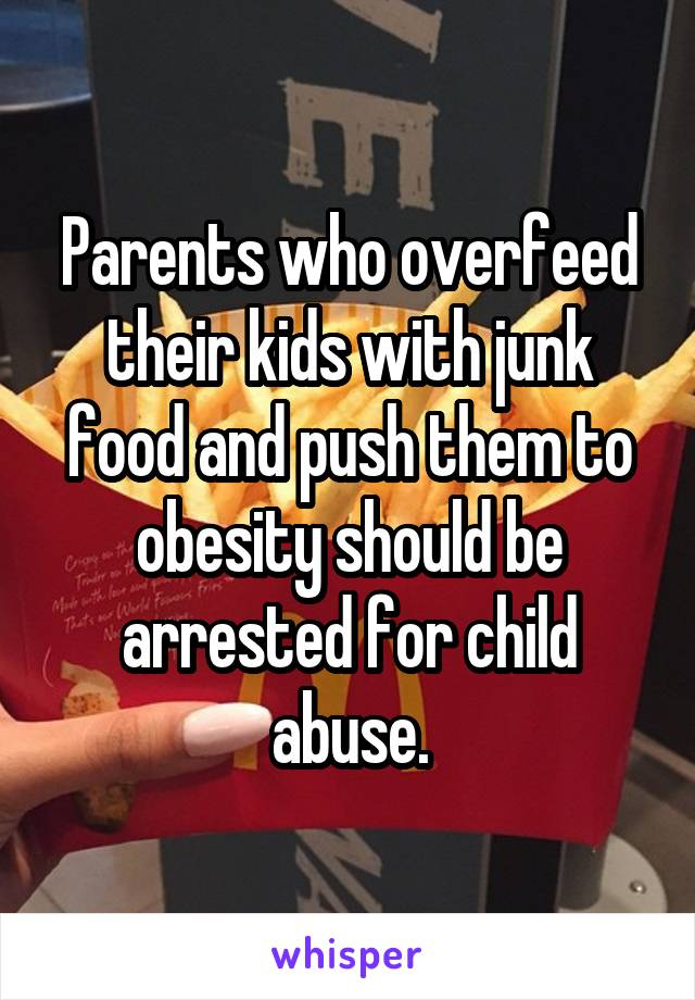 Parents who overfeed their kids with junk food and push them to obesity should be arrested for child abuse.
