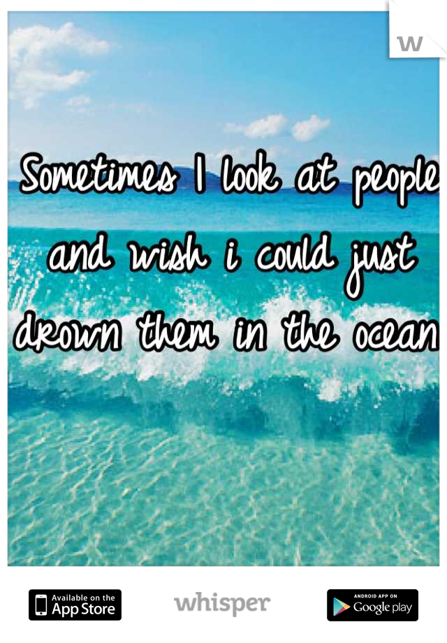 Sometimes I look at people and wish i could just drown them in the ocean.