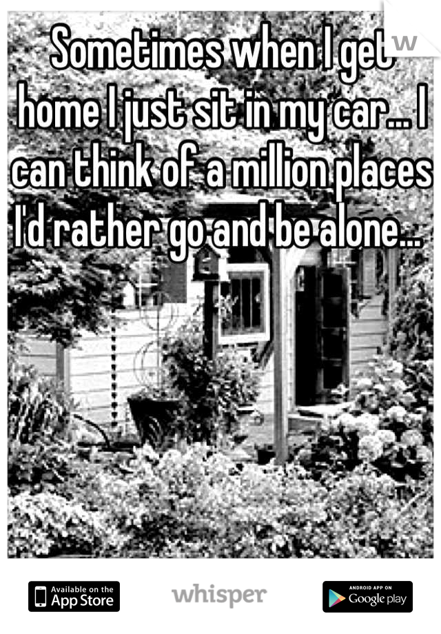 Sometimes when I get home I just sit in my car... I can think of a million places I'd rather go and be alone...