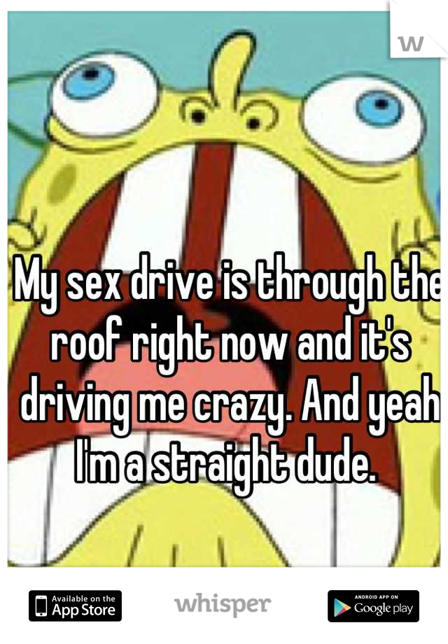 My sex drive is through the roof right now and it's driving me crazy. And yeah I'm a straight dude.