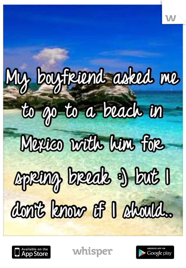 My boyfriend asked me to go to a beach in Mexico with him for spring break :) but I don't know if I should..