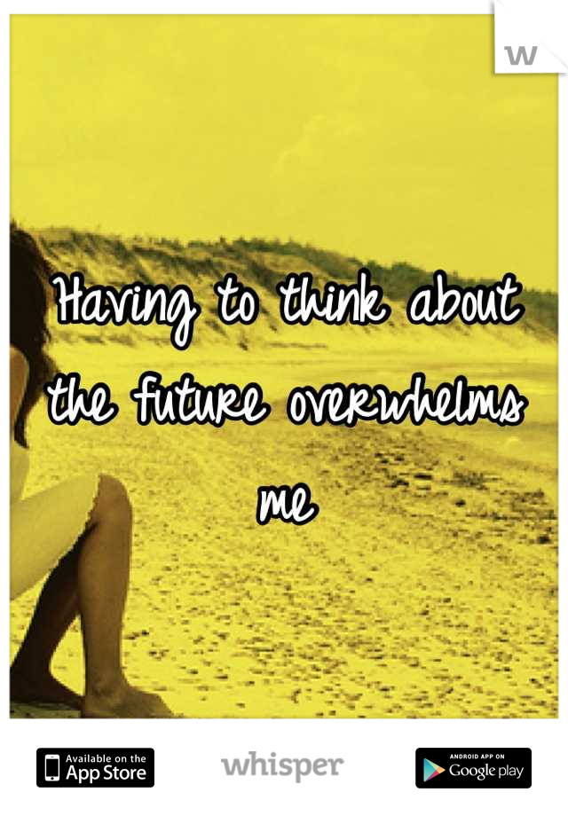 Having to think about the future overwhelms me
