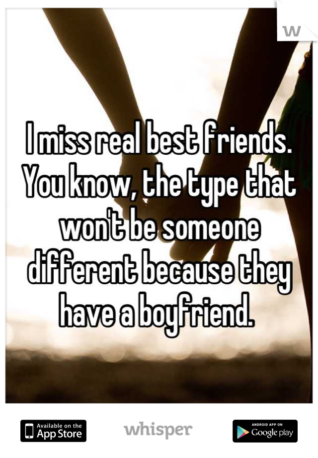 I miss real best friends. You know, the type that won't be someone different because they have a boyfriend.