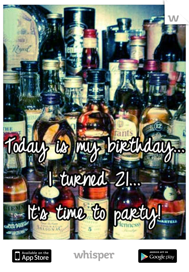 Today is my birthday... I turned 21... It's time to party!