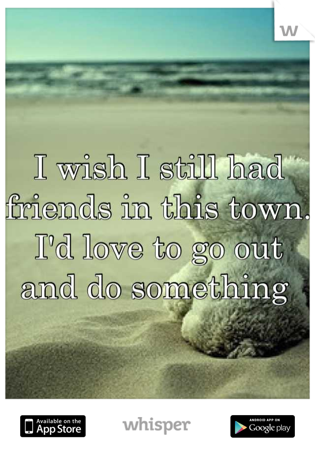 I wish I still had friends in this town. I'd love to go out and do something
