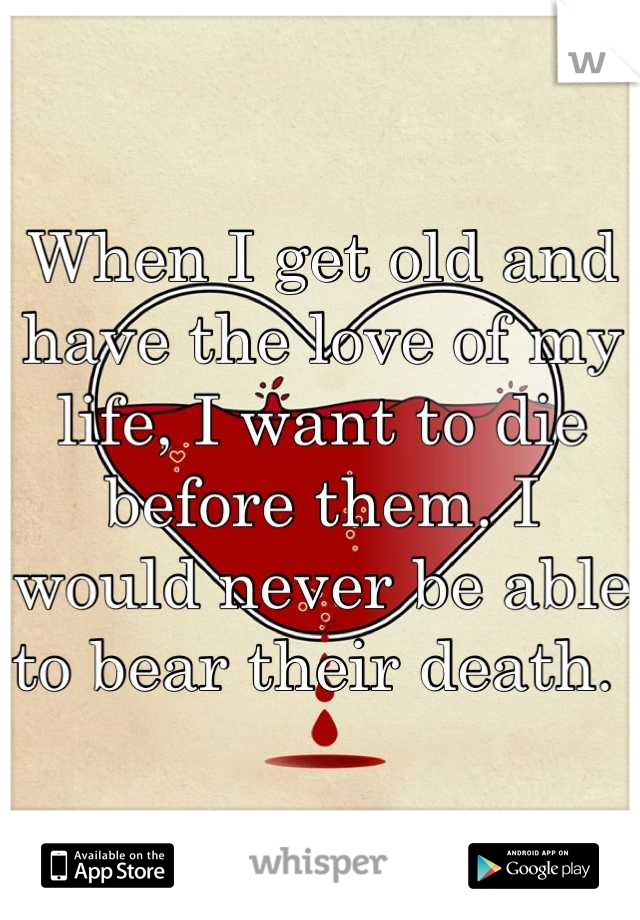 When I get old and have the love of my life, I want to die before them. I would never be able to bear their death.