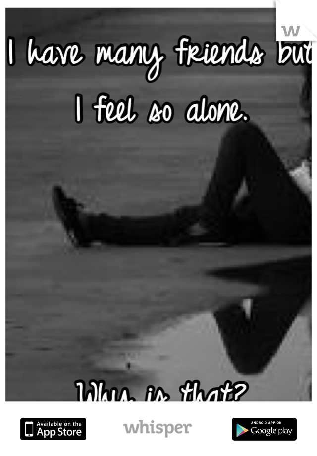 I have many friends but I feel so alone.      Why is that?