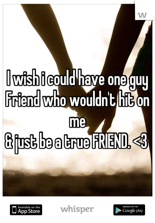I wish i could have one guy Friend who wouldn't hit on me  & just be a true FRIEND. <3