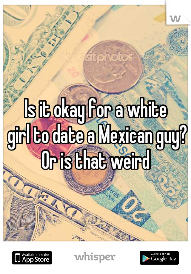 Is it okay for a white  girl to date a Mexican guy?  Or is that weird