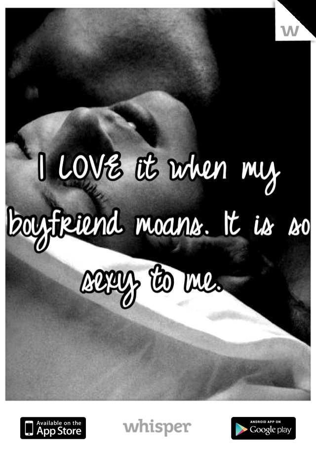 I LOVE it when my boyfriend moans. It is so sexy to me.