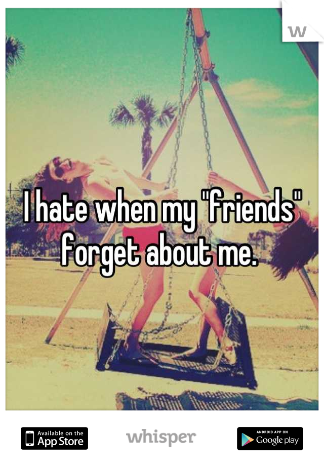 """I hate when my """"friends"""" forget about me."""