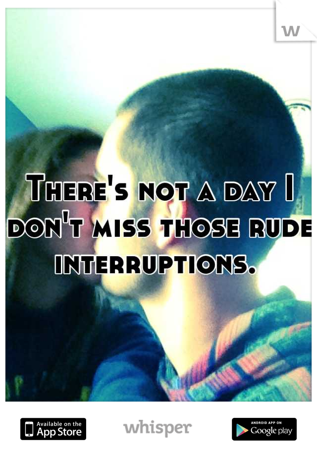 There's not a day I don't miss those rude interruptions.