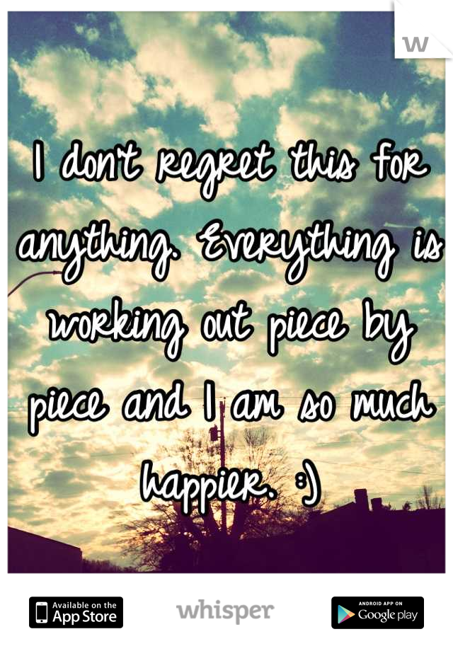 I don't regret this for anything. Everything is working out piece by piece and I am so much happier. :)