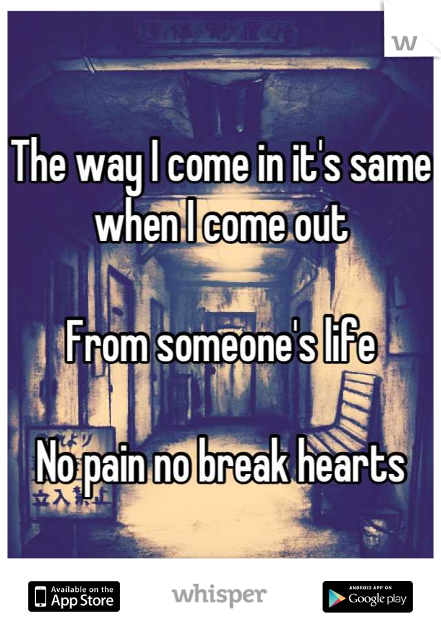 The way I come in it's same when I come out  From someone's life  No pain no break hearts