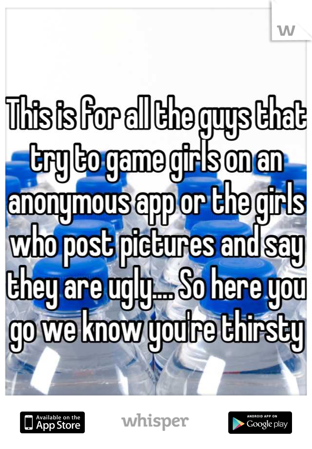 This is for all the guys that try to game girls on an anonymous app or the girls who post pictures and say they are ugly.... So here you go we know you're thirsty