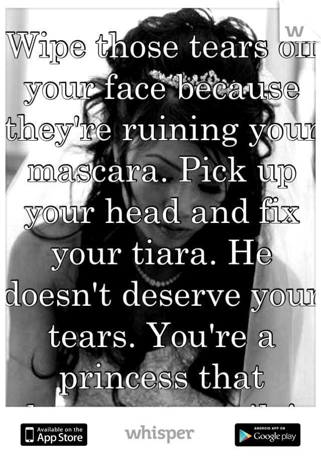 Wipe those tears off your face because they're ruining your mascara. Pick up your head and fix your tiara. He doesn't deserve your tears. You're a princess that deserves to smile!