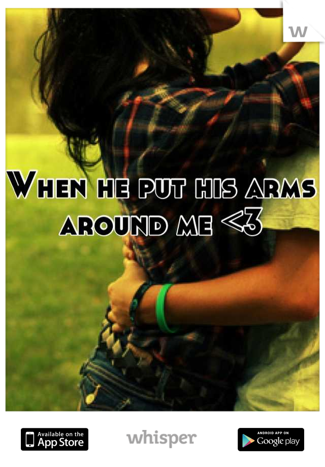 When he put his arms around me <3