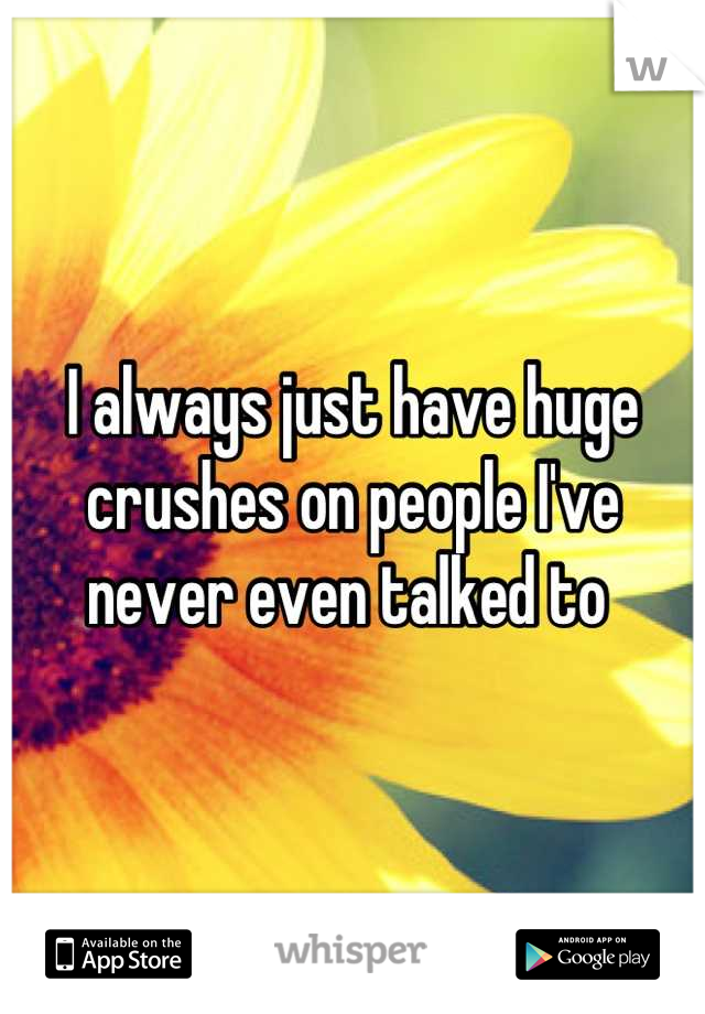 I always just have huge crushes on people I've never even talked to