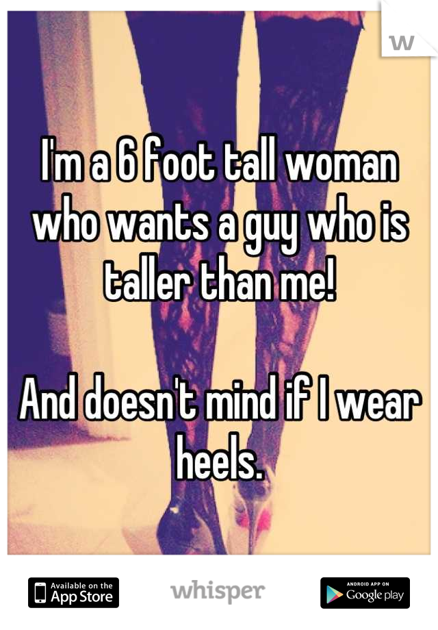 I'm a 6 foot tall woman who wants a guy who is taller than me!   And doesn't mind if I wear heels.