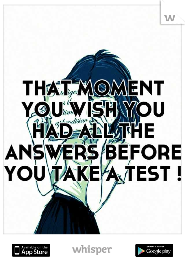 THAT MOMENT YOU WISH YOU HAD ALL THE ANSWERS BEFORE YOU TAKE A TEST !