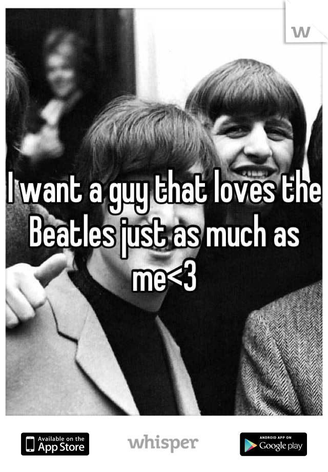 I want a guy that loves the Beatles just as much as me<3