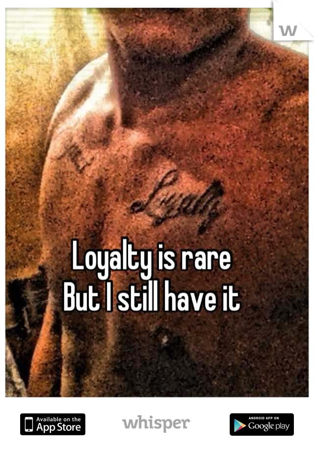Loyalty is rare  But I still have it
