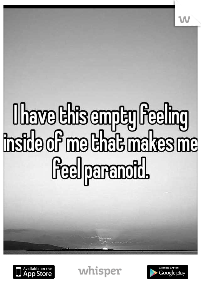 I have this empty feeling inside of me that makes me feel paranoid.