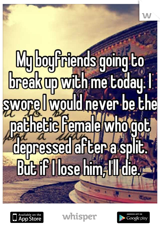 My boyfriends going to break up with me today. I swore I would never be the pathetic female who got depressed after a split. But if I lose him, I'll die.