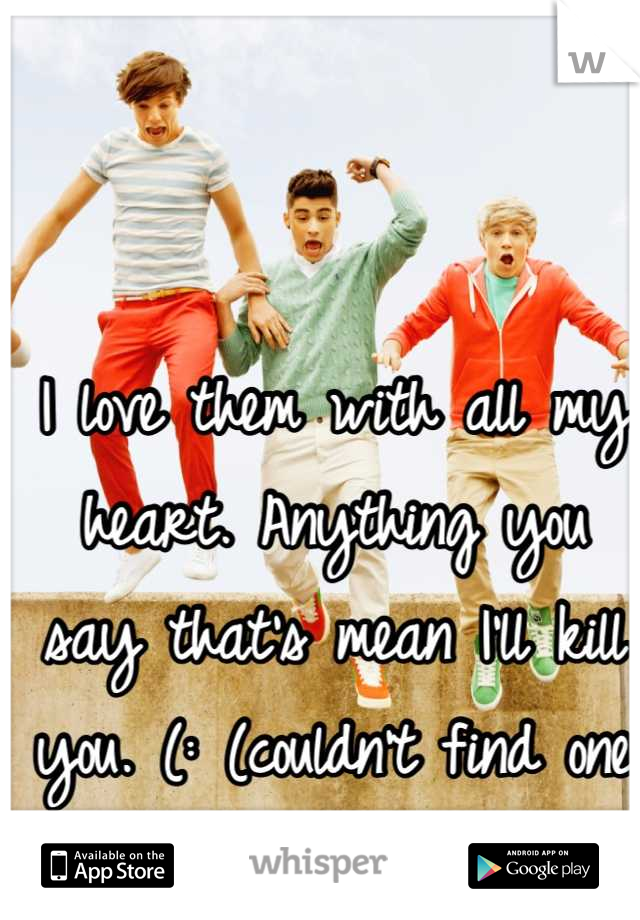 I love them with all my heart. Anything you say that's mean I'll kill you. (: (couldn't find one that all fit I liked)