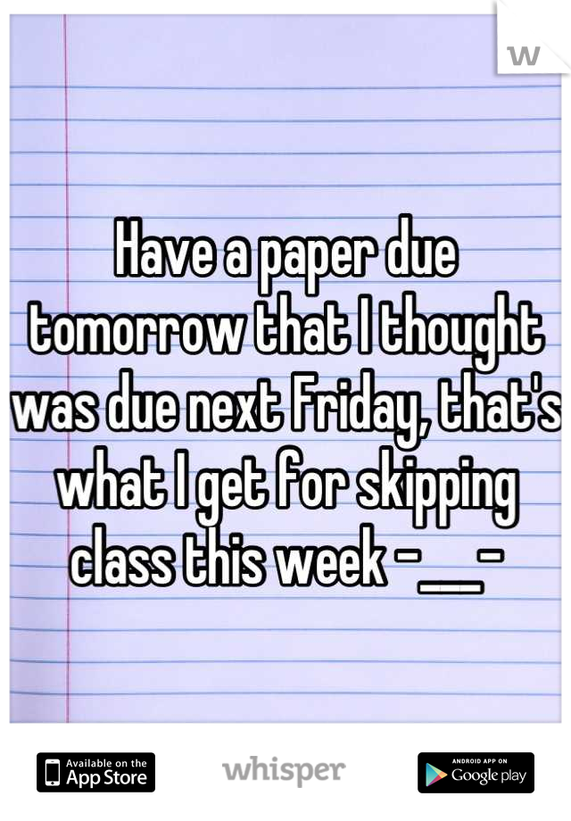 Have a paper due tomorrow that I thought was due next Friday, that's what I get for skipping class this week -___-