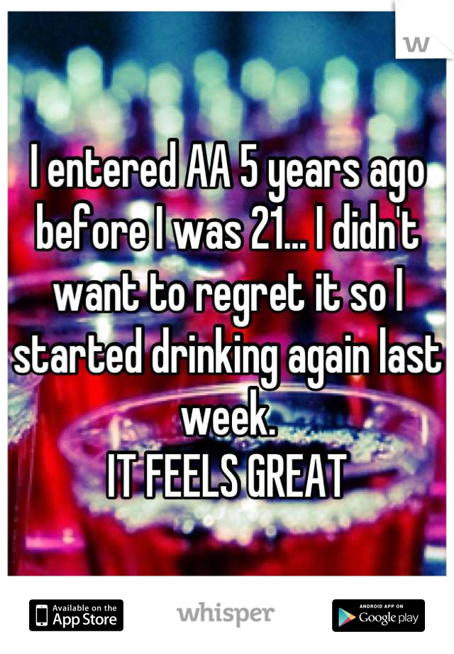I entered AA 5 years ago before I was 21... I didn't want to regret it so I started drinking again last week. IT FEELS GREAT