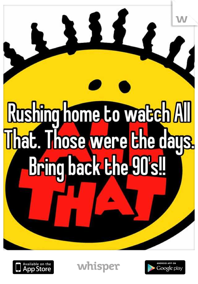 Rushing home to watch All That. Those were the days. Bring back the 90's!!