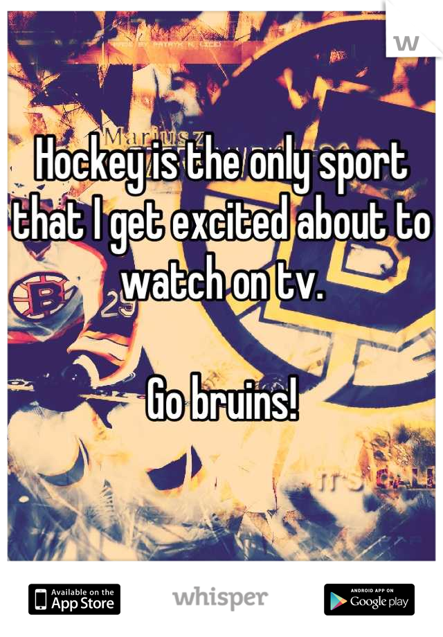 Hockey is the only sport that I get excited about to watch on tv.   Go bruins!