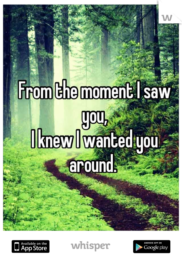 From the moment I saw you,  I knew I wanted you around.