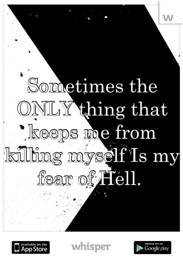 Sometimes the ONLY thing that keeps me from killing myself Is my fear of Hell.