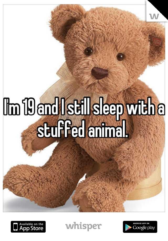 I'm 19 and I still sleep with a stuffed animal.