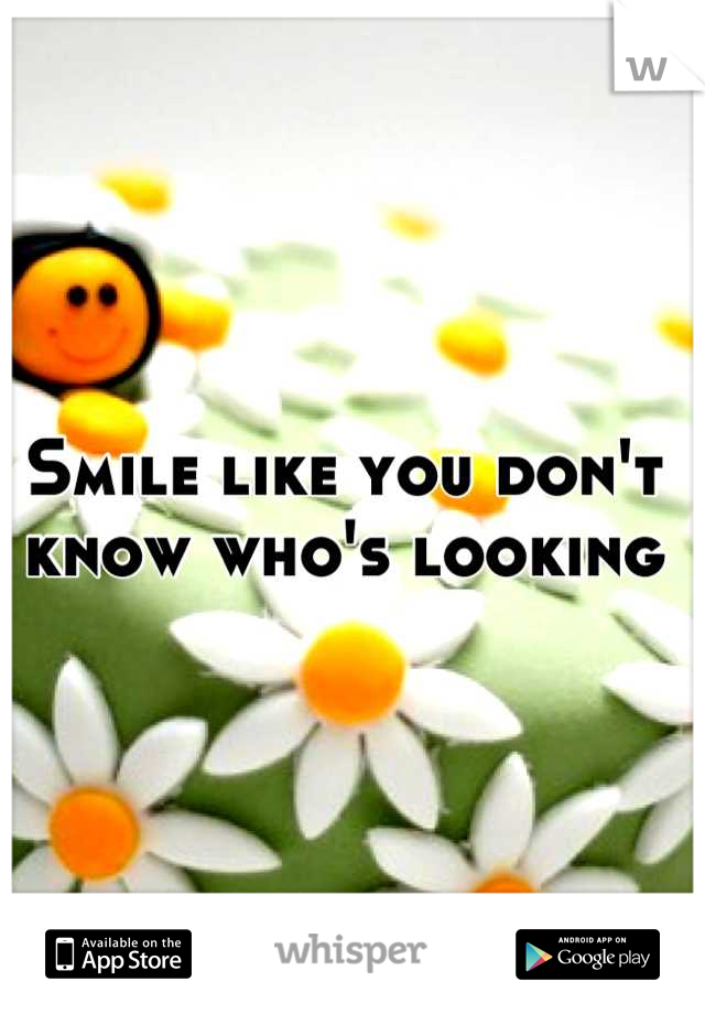 Smile like you don't know who's looking