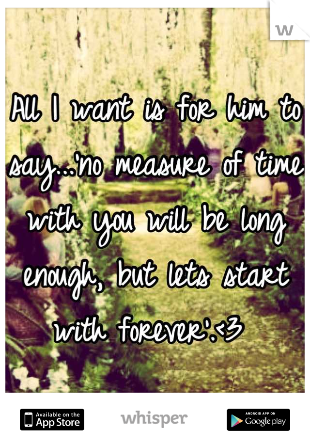 All I want is for him to say...'no measure of time with you will be long enough, but lets start with forever'.<3