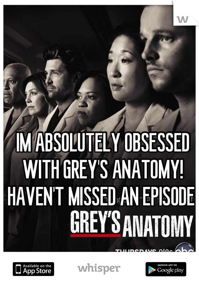 IM ABSOLUTELY OBSESSED WITH GREY'S ANATOMY! HAVEN'T MISSED AN EPISODE