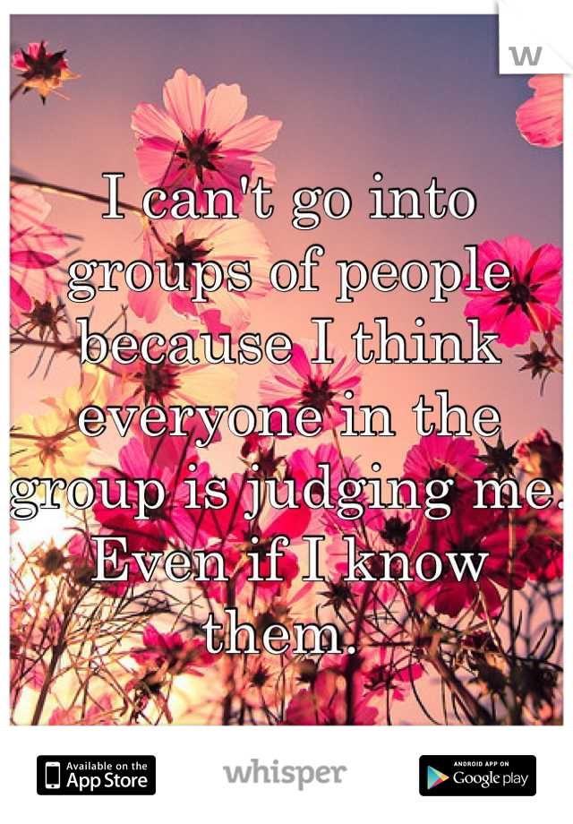 I can't go into groups of people because I think everyone in the group is judging me. Even if I know them.