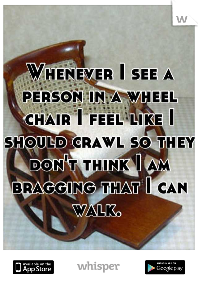 Whenever I see a person in a wheel chair I feel like I should crawl so they don't think I am bragging that I can walk.