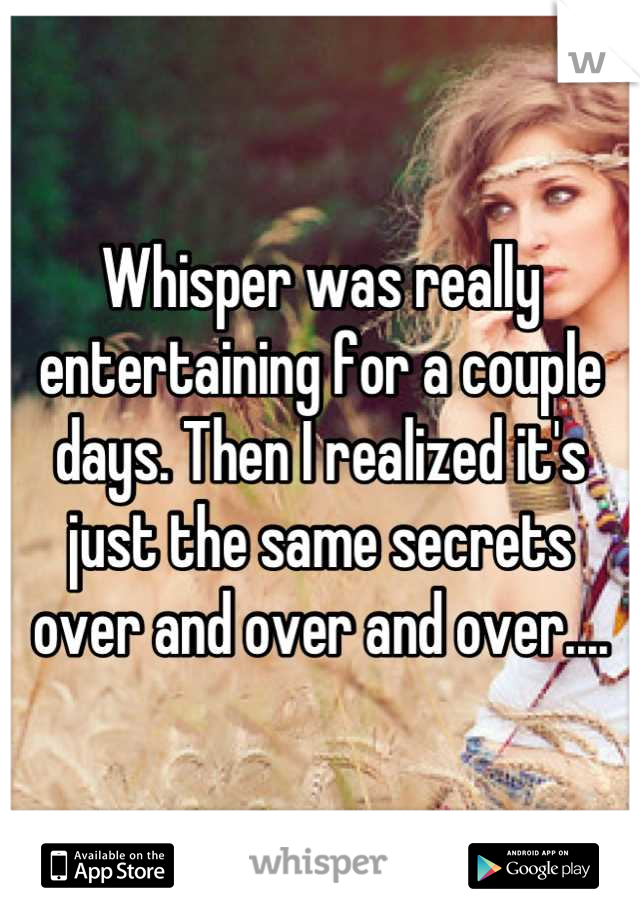 Whisper was really entertaining for a couple days. Then I realized it's just the same secrets over and over and over....