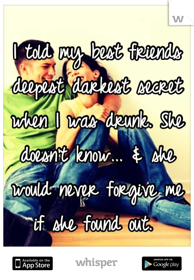 I told my best friends deepest darkest secret when I was drunk. She doesn't know... & she would never forgive me if she found out.