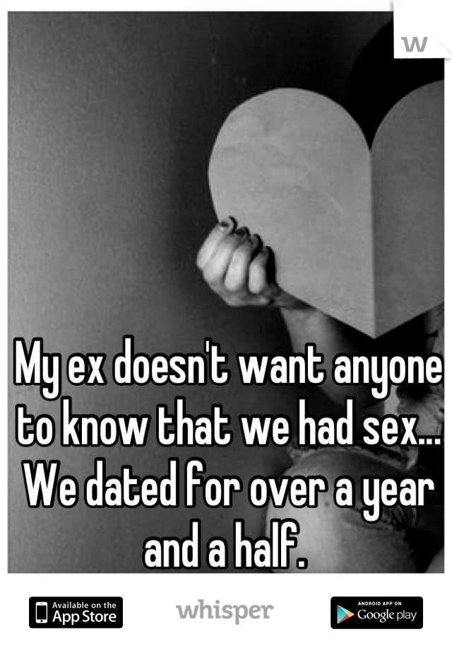 My ex doesn't want anyone to know that we had sex... We dated for over a year and a half.