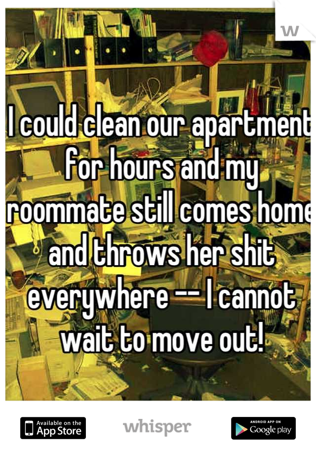I could clean our apartment for hours and my roommate still comes home and throws her shit everywhere -- I cannot wait to move out!