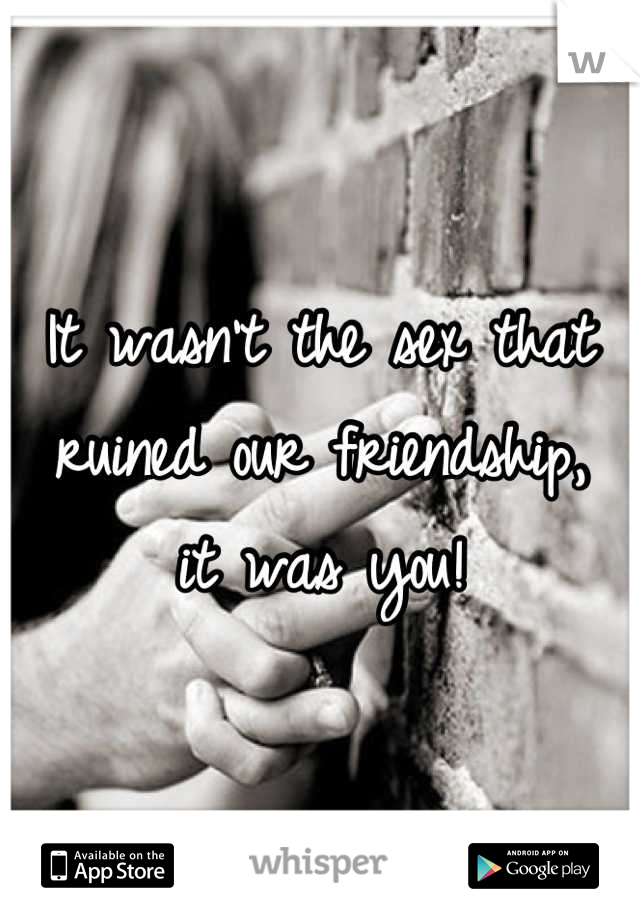 It wasn't the sex that ruined our friendship,  it was you!